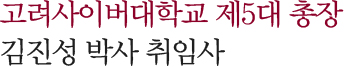 고려사이버대학교 제5대 총장 김진성 박사 취임사
