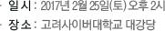일 시 :  2017년 2월 25일(토) 오후 2시, 장 소 :  고려사이버대학교 대강당